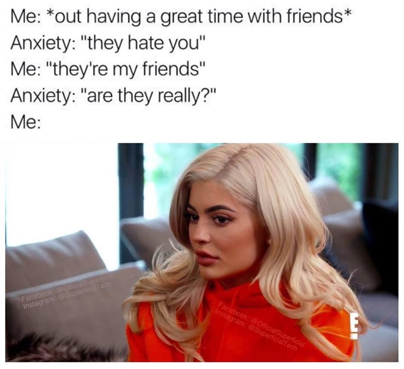 """Meme - Hair - Me: *out having a great time with friends* Anxiety: """"they hate you"""" Me: """"they're my friends"""" Anxiety: """"are they really?"""" Me: Facebook: @OlficialSuperficia Instagram: @SuperficiaTech Facebook:@OfficialSuperficial Instagram: @SuperficialTech EE"""