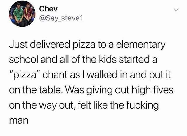 """Meme - Text - Chev @Say_steve1 Just delivered pizza to a elementary school and all of the kids started """"pizza"""" chant as I walked in and put it the table. Was giving out high fives on the way out, felt like the fucking man"""
