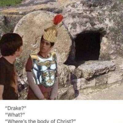 "Meme - ""Drake?"" ""What?"" ""Where's the body of Christ?"""