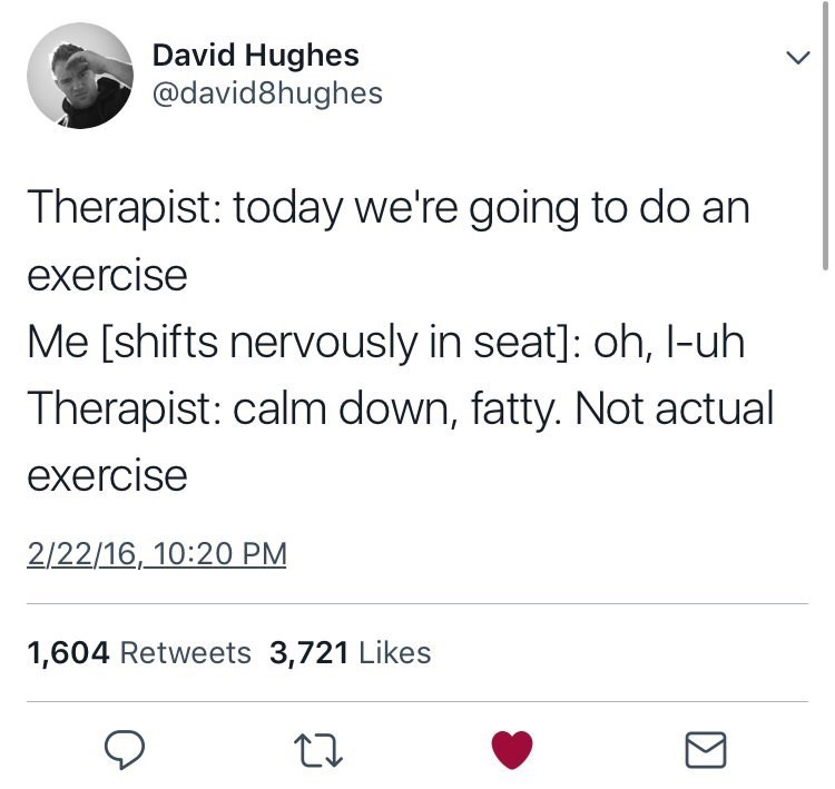 Tweet - Therapist: today we're going to do an exercise Me [shifts nervously in seat]: oh, l-uh Therapist: calm down, fatty. Not actual exercise