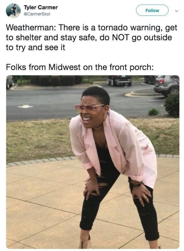 Meme - Photo caption - Tyler Carmer Follow @CarmerSkol Weatherman: There is a tornado warning, get shelter and stay safe, do NOT go outside to try and see it Folks from Midwest on the front porch:
