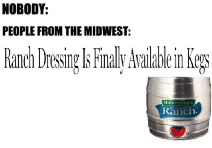 Meme - Product - NOBODY: PEOPLE FROM THE MIDWEST: Ranch Dressing Is Finall Available in Kegs Hiddnley Ranch