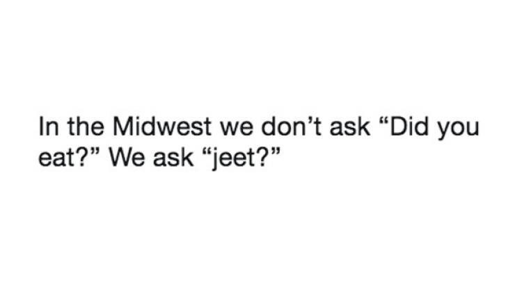 """Meme - Text - In the Midwest we don't ask """"Did you eat?"""" We ask """"jeet?"""""""