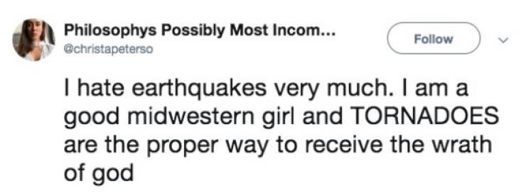 Meme - Text - Philosophys Possibly Most Incom.. @christapeterso Follow I hate earthquakes very much. I am a good midwestern girl and TORNADOES are the proper way to receive the wrath of god