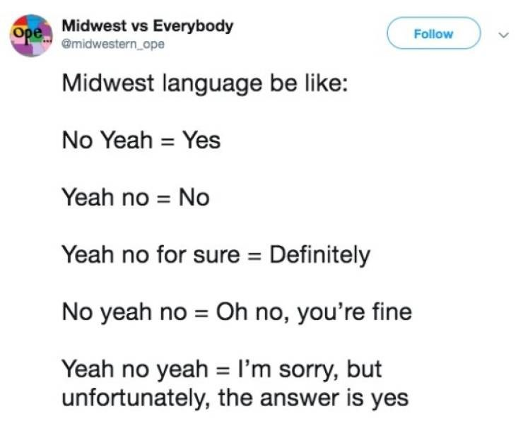Meme - Text - Ope Midwest vs Everybody @midwestern ope Follow Midwest language be like: No Yeah Yes Yeah no No Yeah no for sure Definitely No yeah no Oh no, you're fine Yeah no yeah I'm sorry, but unfortunately, the answer is yes