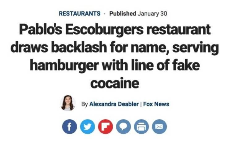Headline - Text - RESTAURANTS Published January 30 Pablo's Escoburgers restaurant draws backlash for name, serving hamburger with line of fake cocaine By Alexandra Deabler | Fox News