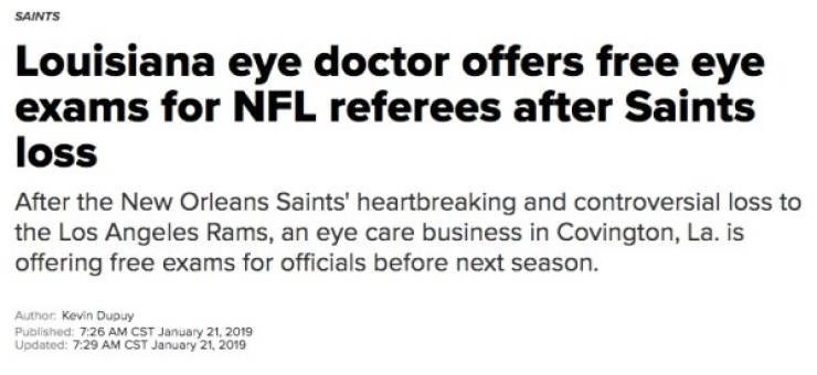 Headline - Text - SAINTS Louisiana eye doctor offers free eye exams for NFL referees after Saints loss After the New Orleans Saints' heartbreaking and controversial loss to the Los Angeles Rams, an eye care business in Covington, La. is offering free exams for officials before next season Author Kevin Dupuy Published: 7:26 AM CST January 21, 2019 Updated: 7:29 AM CST January 21, 2019