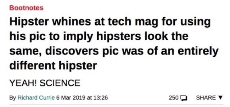 Headline - Text - Bootnotes Hipster whines at tech mag for using his pic to imply hipsters look the same, discovers pic was of an entirely different hipster YEAH! SCIENCE By Richard Currie 6 Mar 2019 at 13:26 250 SHARE