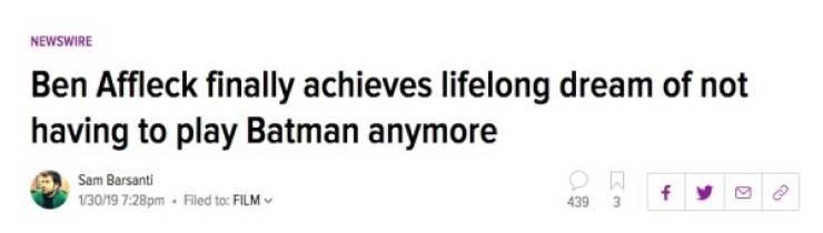 Headline - Text - NEWSWIRE Ben Affleck finally achieves lifelong dream of not having to play Batman anymore Sam Barsanti f 130/19 7:28pm - Filed to: FILM 439