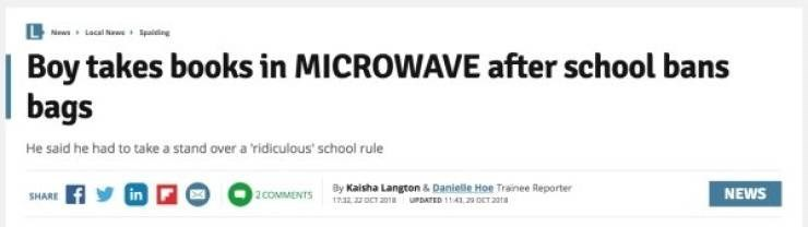 Headline - Text - News Lacal Nw Spaiding Boy takes books in MICROWAVE after school bans bags He said he had to take a stand over a 'ridiculous' school rule By Kaisha Langton & Danielle Hoe Trainee Reporter t32 pCT 201 NEWS 2 COMMENTS SHARE uPDATED 11 4 2a DET 201