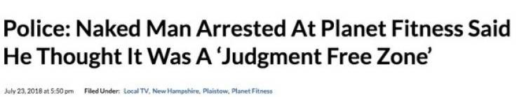 Headline - Text - Police: Naked Man Arrested At Planet Fitness Said He Thought It Was A 'Judgment Free Zone' July 23,2018 at 5.50 pm Filed Under: Local TV, New Hampshire. Plaintow, Planet Fitness