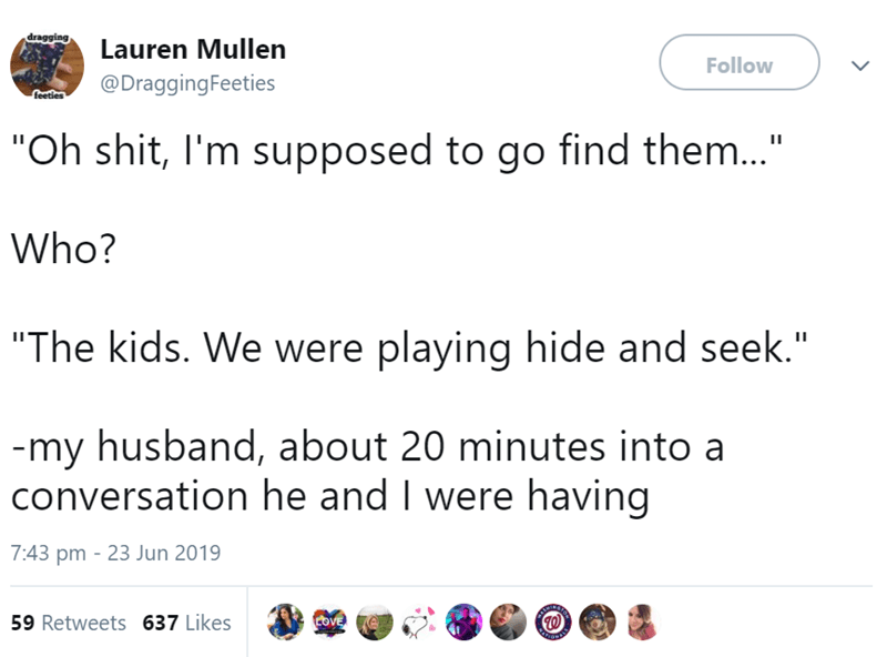 """parenting tweet - Text - dragging, Lauren Mullen Follow @DraggingFeeties feetiles """"Oh shit, I'm supposed to go find them..."""" Who? """"The kids. We were playing hide and seek."""" -my husband, about 20 minutes into a conversation he and I were having 7:43 pm 23 Jun 2019 59 Retweets 637 Likes COVE"""
