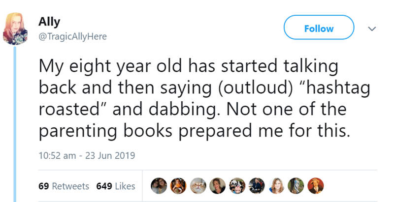 """parenting tweet - Text - Ally Follow @TragicAllyHere My eight year old has started talking back and then saying (outloud) """"hashtag roasted"""" and dabbing. Not one of the parenting books prepared me for this. 10:52 am 23 Jun 2019 69 Retweets 649 Likes"""