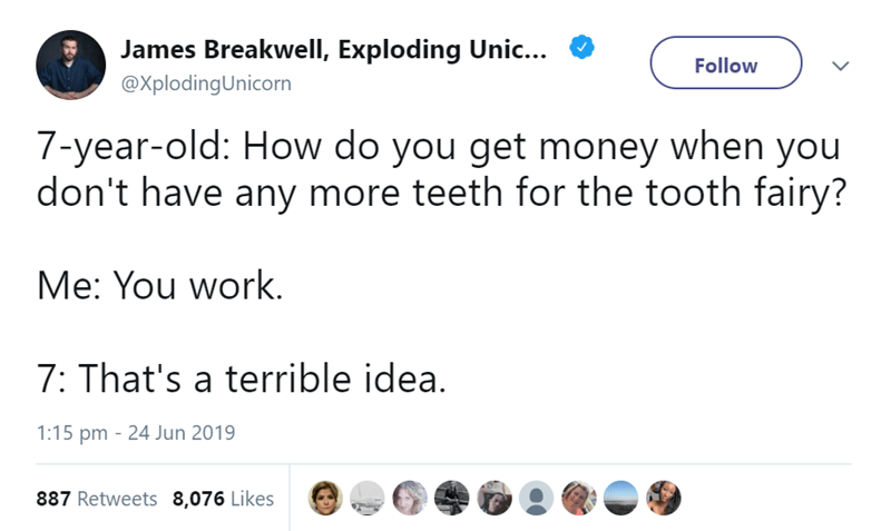 parenting tweet - Text - James Breakwell, Exploding Unic... Follow @XplodingUnicorn 7-year-old: How do you get money when you don't have any more teeth for the tooth fairy? Me: You work. 7: That's a terrible idea. 1:15 pm 24 Jun 2019 887 Retweets 8,076 Likes
