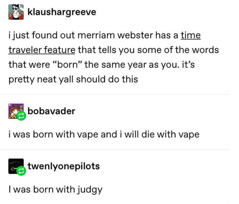 """Text - klaushargreeve i just found out merriam webster has a time traveler feature that tells you some of the words that were """"born"""" the same year as you. it's pretty neat yall should do this bobavader i was born with vape and i will die with vape twenlyonepilots I was born with judgy"""