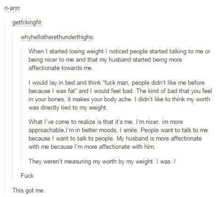 """Text - ri-ann: getfckingfit: whyhellotherethunderthighs: When I started losing weight I noticed people started talking to me or being nicer to me and that my husband started being more affectionate towards me I would lay in bed and think """"fuck man, people didn't like me before because I was fat and I would feel bad. The kind of bad that you feel in your bones, it makes your body ache. I didn't like to think my worth was directly tied to my weight. What I've come to realize is that it's me. I'm n"""