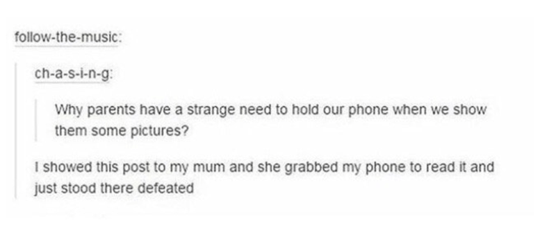 Text - follow-the-music ch-a-s-i-n-g: Why parents have a strange need to hold our phone when we show them some pictures? I showed this post to my mum and she grabbed my phone to read it and just stood there defeated