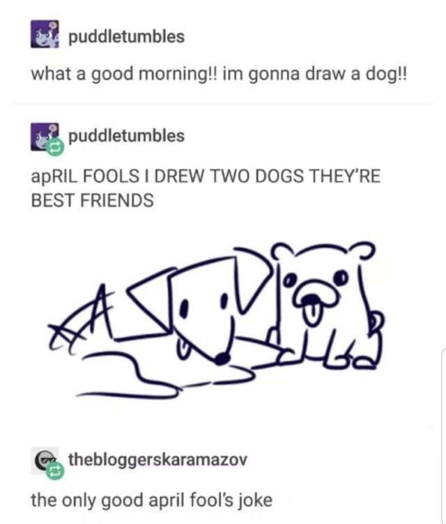 Text - puddletumbles what a good morning!! im gonna drawa dog!! puddletumbles apRIL FOOLS I DREW TWO DOGS THEY'RE BEST FRIENDS thebloggerskaramazov the only good april fool's joke