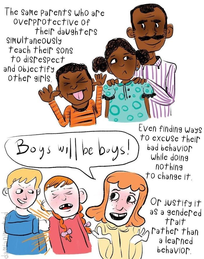 Cartoon - The Same Parents who are overprotectiVe Of their daughters Simultaneously teach their sons to disrespect and Objectify other girls Even finding ways to excUSe their bad behavior While doing nothing to change it Boys wilbe bys! Or Justify it aS a gendered trait Pather than learned behavior Telwep