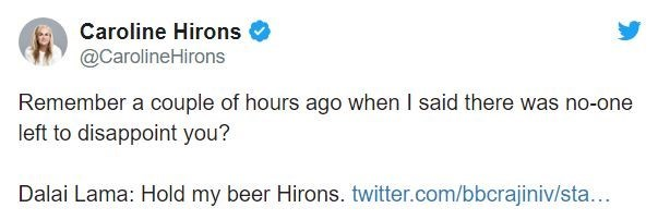 Text - Caroline Hirons @CarolineHirons Remember a couple of hours ago when I said there was no-one left to disappoint you? Dalai Lama: Hold my beer Hirons. twitter.com/bbcrajiniv/sta...