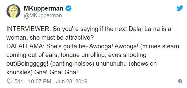 Text - MKupperman @MKupperman INTERVIEWER: So you're saying if the next Dalai Lama is a woman, she must be attractive? DALAI LAMA: She's gotta be- Awooga! Awooga! (mimes steam coming out of ears, tongue unrolling, eyes shooting out)Boinggggg! (panting noises) uhuhuhuhu (chews on knuckles) Gna! Gna! Gna! 541 10:07 PM - Jun 28, 2019