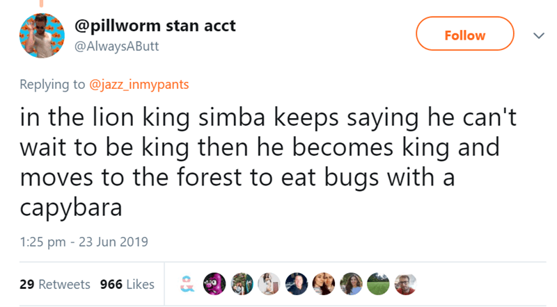 Text - @pillworm stan acct Follow @AlwaysAButt Replying to @jazz_inmypants in the lion king simba keeps saying he can't wait to be king then he becomes king and moves to the forest to eat bugs with a сарybara 1:25 pm 23 Jun 2019 29 Retweets 966 Likes