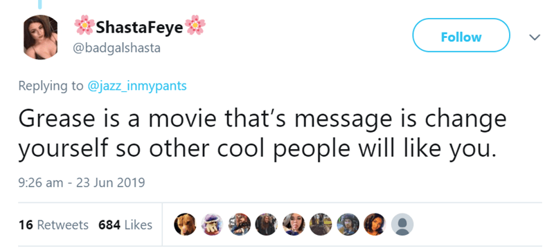 Text - ShastaFeye @badgalshasta Follow Replying to @jazz_inmypants Grease is a movie that's message is change yourself so other cool people will like you. 23 Jun 2019 9:26 am 16 Retweets 684 Likes