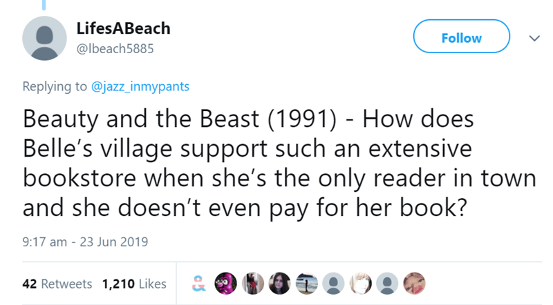 Text - LifesABeach Follow @lbeach5885 Replying to @jazz_inmypants Beauty and the Beast (1991) - How does Belle's village support such an extensive bookstore when she's the only reader in town and she doesn't even pay for her book? 9:17 am - 23 Jun 2019 42 Retweets 1,210 Likes