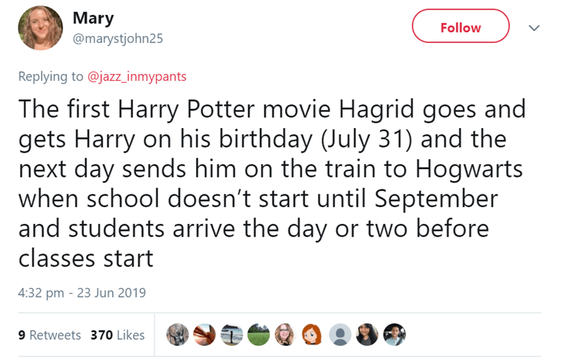 Text - Mary @marystjohn25 Follow Replying to @jazz_inmypants The first Harry Potter movie Hagrid goes and gets Harry on his birthday (July 31) and the next day sends him on the train to Hogwarts when school doesn't start until September and students arrive the day or two before classes start 4:32 pm 23 Jun 2019 9 Retweets 370 Likes