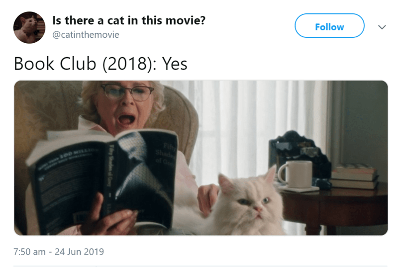 Cat - Follow Is there a cat in this movie? @catinthemovie Book Club (2018): Yes Fifty Shad of G 7:50 am 24 Jun 2019 TySh G