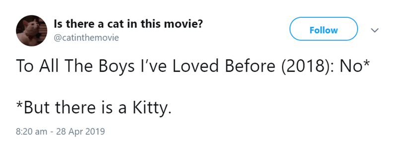 Text - Is there a cat in this movie? Follow @catinthemovie To All The Boys I've Loved Before (2018): No* *But there is a Kitty. 8:20 am 28 Apr 2019