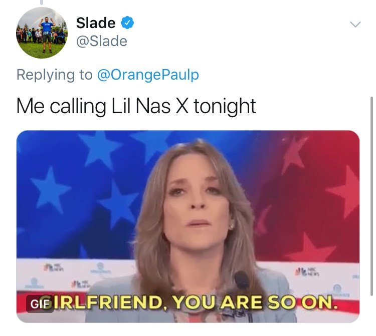 Text - Slade @Slade Replying to @OrangePaulp Me calling Lil Nas X tonight GIEIRLFRIEND, YOU ARE SO ON.