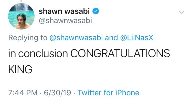Text - shawn wasabi @shawnwasabi Replying to @shawnwasabi and @LiINasX in conclusion CONGRATULATIONS KING 7:44 PM 6/30/19 Twitter for iPhone