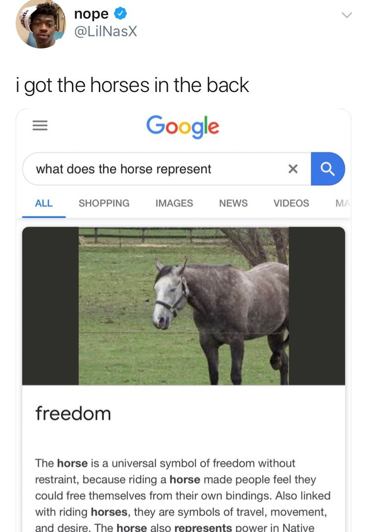 Horse - nope @LilNasX i got the horses in the back Google what does the horse represent X ALL SHOPPING IMAGES NEWS VIDEOS MA freedom The horse is a universal symbol of freedom without restraint, because riding a horse made people feel they could free themselves from their own bindings. Also linked with riding horses, they are symbols of travel, movement, and desire. The horse also represents power in Native