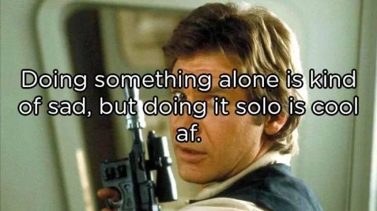 Forehead - Doing something alone is kind of sad, but doing it solo is cool af.