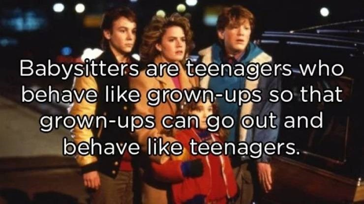 People - Babysitters are teenagers-who behave like grown-ups so that grown-ups can go out and behave like teenagers..