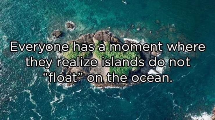 Water - Everyone has a moment where they realize islands do not float on the ocean.