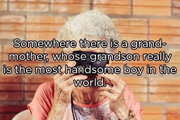 Facial expression - Somewhere there is a grand- mother, whose grandson really is the most handsome boy in the world