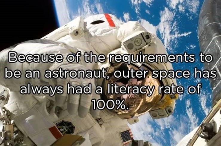 Astronaut - Because of the requirements to be an astronaut, outer space has always had a literacy rate of 100%