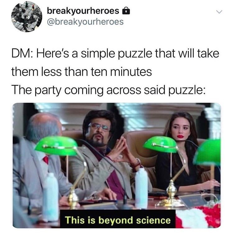 Text - breakyourheroes @breakyourheroes DM: Here's a simple puzzle that will take them less than ten minutes The party coming across said puzzle: This is beyond science
