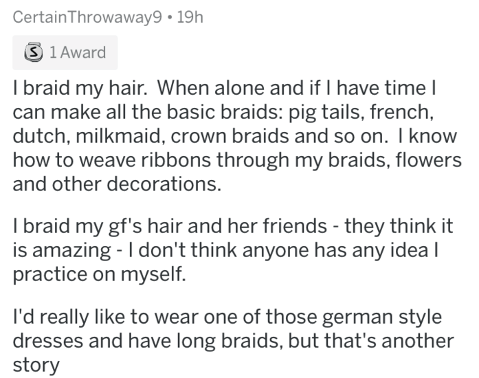 askreddit - Text - Certain Throwaway9 19h S 1 Award I braid my hair. When alone and if I have time l make all the basic braids: pig tails, french, dutch, milkmaid, crown braids and so on. I know how to weave ribbons through my braids, flowers and other decorations. I braid my gf's hair and her friends - they think it is amazing - I don't think anyone has any idea I practice on myself I'd really like to wear one of those german style dresses and have long braids, but that's another story
