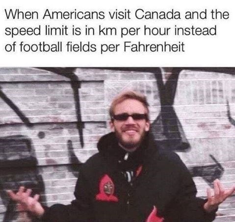 Meme - Text - When Americans visit Canada and the speed limit is in km per hour instead of football fields per Fahrenheit