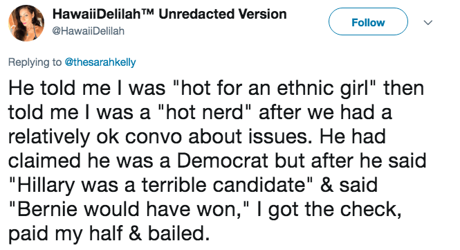 "Text - HawaiiDelilahTM Unredacted Version Follow @HawaiiDelilah Replying to @thesarahkelly He told me I was ""hot for an ethnic girl"" then told me I was a ""hot nerd"" after we had a relatively ok convo about issues. He had claimed he was a Democrat but after he said ""Hillary was a terrible candidate"" & said ""Bernie would have won,"" I got the check, paid my half & bailed."