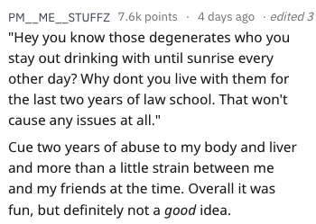 "Text - PM_ME_STUFFZ 7.6k points 4 days ago edited 3 ""Hey you know those degenerates who you stay out drinking with until sunrise every other day? Why dont you live with them for the last two years of law school. That won't cause any issues at all."" Cue two years of abuse to my body and liver and more than a little strain between me and my friends at the time. Overall it was fun, but definitely not a good idea."