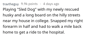 """Text - travtheguy 9.9k points 4 days ago Playing """"Sled Dog"""" with my newly rescued husky and a long board on the hilly streets near my house in college. Snapped my right forearm in half and had to walk a mile back home to get a ride to the hospital."""