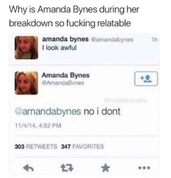 Text - Why is Amanda Bynes during her breakdown so fucking relatable amanda bynes @amandabynes 1h I look awful Amanda Bynes AmandaBvnes @rudebrunette @amandabynes no i dont 11/4/14, 4:52 PM 303 RETWEETS 347 FAVORITES 17