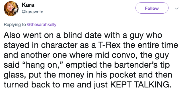 "Text - Kara Follow @karawrite Replying to @thesarahkelly Also went on a blind date with a guy who stayed in character as a T-Rex the entire time and another one where mid convo, the guy said ""hang on,"" emptied the bartender's tip glass, put the money in his pocket and then turned back to me and just KEPT TALKING."