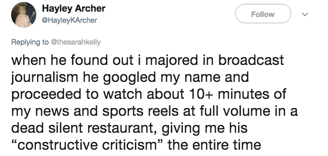 "Text - Hayley Archer @HayleyKArcher Follow Replying to @thesarahkelly when he found out i majored in broadcast journalism he googled my name and proceeded to watch about 10t+ minutes of my news and sports reels at full volume in a dead silent restaurant, giving me his ""constructive criticism"" the entire time"