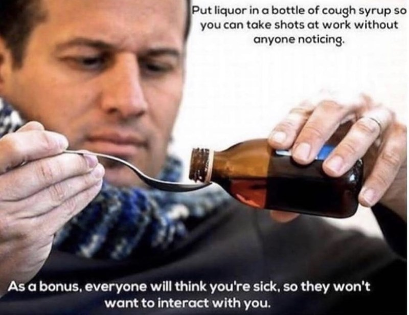 Alcohol - Put liquor in a bottle of cough syrup so you can take shots at work without anyone noticing. As a bonus, everyone will think you're sick, so they won't want to interact with you.