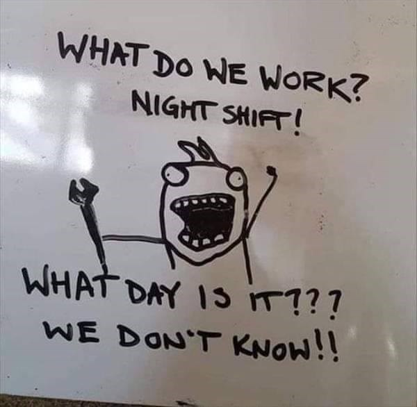 Text - WHAT DO WE WORK? NIGHT SHIFT! WHAT DAY 13 T? ? WE DON'T KNOW!!